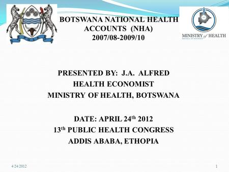 BOTSWANA NATIONAL HEALTH ACCOUNTS (NHA) 2007/08-2009/10 PRESENTED BY: J.A. ALFRED HEALTH ECONOMIST MINISTRY OF HEALTH, BOTSWANA DATE: APRIL 24 th 2012.