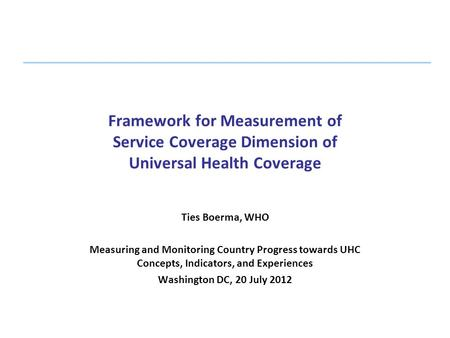 Framework for Measurement of Service Coverage Dimension of Universal Health Coverage   Ties Boerma, WHO Measuring and Monitoring Country Progress towards.