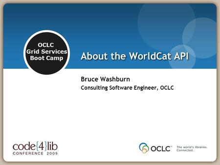 OCLC Grid Services Boot Camp About the WorldCat API Bruce Washburn Consulting Software Engineer, OCLC.