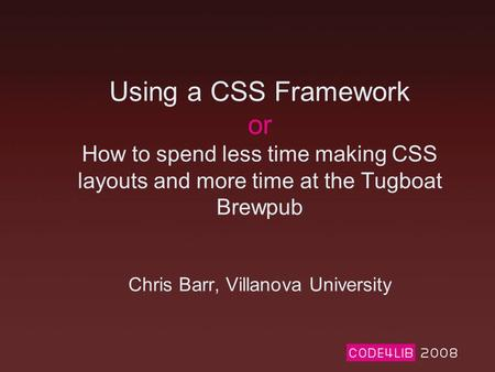 Using a CSS Framework or How to spend less time making CSS layouts and more time at the Tugboat Brewpub Chris Barr, Villanova University.