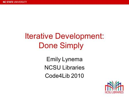 Iterative Development: Done Simply Emily Lynema NCSU Libraries Code4Lib 2010.