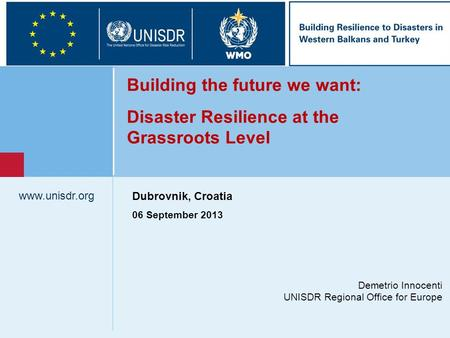 Www.unisdr.org 1 Demetrio Innocenti UNISDR Regional Office for Europe www.unisdr.org Building the future we want: Disaster Resilience at the Grassroots.