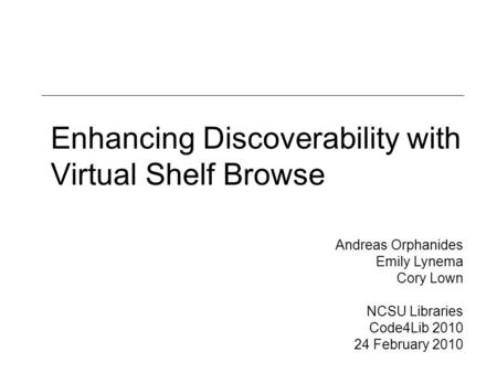 Enhancing Discoverability with Virtual Shelf Browse Andreas Orphanides Emily Lynema Cory Lown NCSU Libraries Code4Lib 2010 24 February 2010.