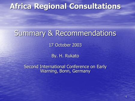 1 Africa Regional Consultations Summary & Recommendations 17 October 2003 By. H. Rukato Second International Conference on Early Warning, Bonn, Germany.