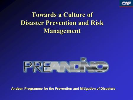 Towards a Culture of Disaster Prevention and Risk Management Andean Programme for the Prevention and Mitigation of Disasters.