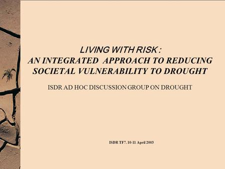 LIVING WITH RISK : AN INTEGRATED APPROACH TO REDUCING SOCIETAL VULNERABILITY TO DROUGHT ISDR AD HOC DISCUSSION GROUP ON DROUGHT ISDR TF7. 10-11 April 2003.