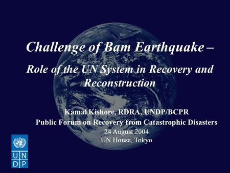 Bam Earthquake Recovery and Reconstruction Challenge of Bam Earthquake – Role of the UN System in Recovery and Reconstruction Kamal Kishore, RDRA, UNDP/BCPR.