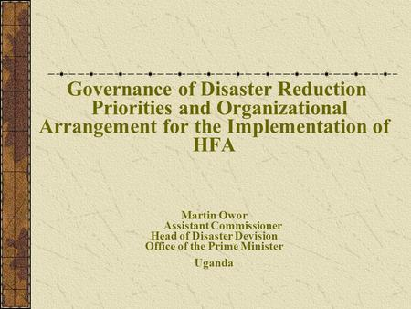 Governance of Disaster Reduction Priorities and Organizational Arrangement for the Implementation of HFA Martin Owor Assistant Commissioner Head of Disaster.