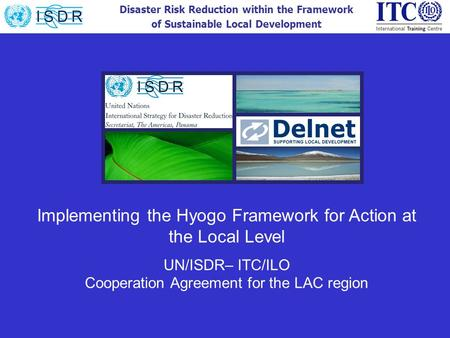 Disaster Risk Reduction within the Framework of Sustainable Local Development Implementing the Hyogo Framework for Action at the Local Level UN/ISDR– ITC/ILO.