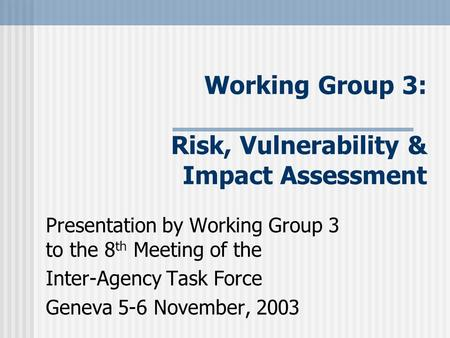 Working Group 3: Risk, Vulnerability & Impact Assessment Presentation by Working Group 3 to the 8 th Meeting of the Inter-Agency Task Force Geneva 5-6.