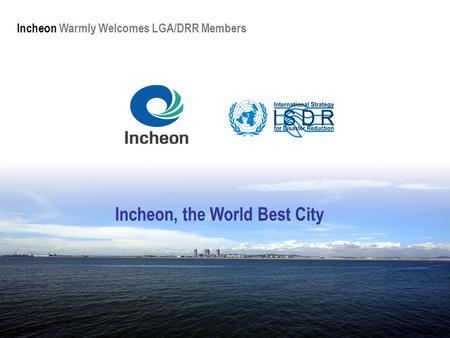 Incheon Warmly Welcomes LGA/DRR Members Incheon, the World Best City.