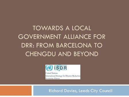 TOWARDS A LOCAL GOVERNMENT ALLIANCE FOR DRR: FROM BARCELONA TO CHENGDU AND BEYOND Richard Davies, Leeds City Council.