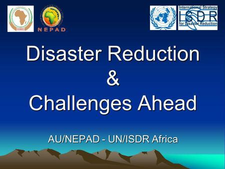 Disaster Reduction & Challenges Ahead AU/NEPAD - UN/ISDR Africa.