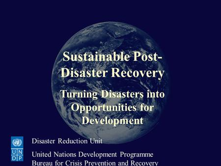 Sustainable Post-Disaster Recovery Turning Disasters into Opportunities for Development Disaster Reduction Unit United Nations Development Programme Bureau.