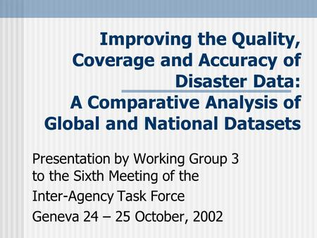 Improving the Quality, Coverage and Accuracy of Disaster Data: A Comparative Analysis of Global and National Datasets Presentation by Working Group 3 to.