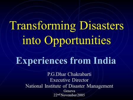 Transforming Disasters into Opportunities Experiences from India P.G.Dhar Chakrabarti Executive Director National Institute of Disaster Management Geneva.