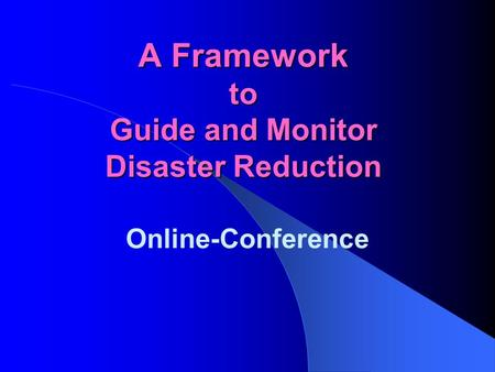 A Framework to Guide and Monitor Disaster Reduction Online-Conference.