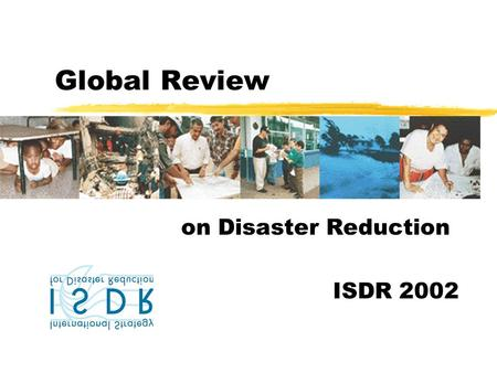 Global Review on Disaster Reduction ISDR 2002. Objectives zServe practitioners in disaster risk reduction and related areas zInform on ongoing disaster.