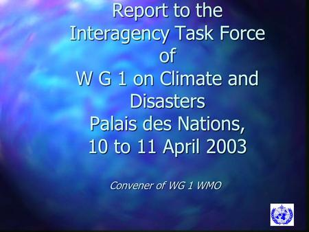 Report to the Interagency Task Force of W G 1 on Climate and Disasters Palais des Nations, 10 to 11 April 2003 Convener of WG 1 WMO.