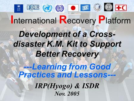 I nternational R ecovery P latform IRP(Hyogo) & ISDR Nov. 2005 Development of a Cross- disaster K.M. Kit to Support Better Recovery ---Learning from Good.
