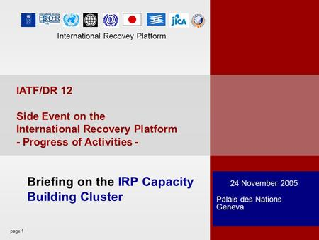 Page 1 International Recovey Platform 24 November 2005 Palais des Nations Geneva Briefing on the IRP Capacity Building Cluster IATF/DR 12 Side Event on.