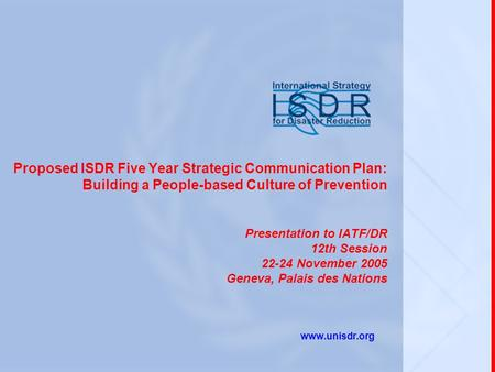Proposed ISDR Five Year Strategic Communication Plan: Building a People-based Culture of Prevention Presentation to IATF/DR 12th Session 22-24 November.