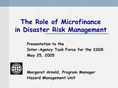 The Role of Microfinance in Disaster Risk Management Presentation to the Inter-Agency Task Force for the ISDR May 25, 2005 Margaret Arnold, Program Manager.
