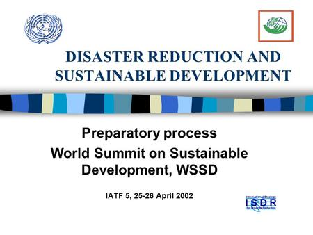 DISASTER REDUCTION AND SUSTAINABLE DEVELOPMENT Preparatory process World Summit on Sustainable Development, WSSD IATF 5, 25-26 April 2002.
