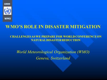 WMOS ROLE IN DISASTER MITIGATION CHALLENGES AS WE PREPARE FOR WORLD CONFERENCE ON NATURAL DISASTER REDUCTION World Meteorological Organization (WMO) Geneva,