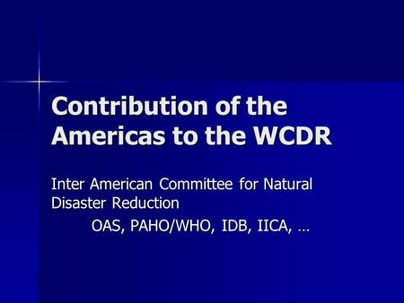 Contribution of the Americas to the WCDR Inter American Committee for Natural Disaster Reduction OAS, PAHO/WHO, IDB, IICA, …