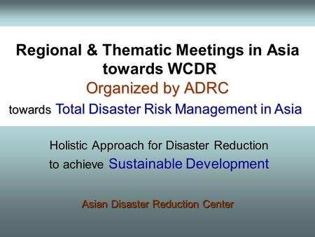 Regional & Thematic Meetings in Asia towards WCDR Organized by ADRC towards Total Disaster Risk Management in Asia towards Total Disaster Risk Management.