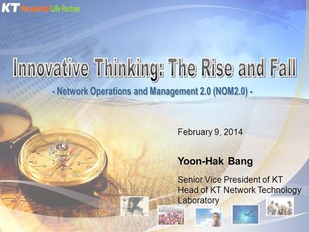 February 9, 2014 Yoon-Hak Bang Senior Vice President of KT Head of KT Network Technology Laboratory.