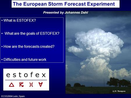(c) R. Thompson What is ESTOFEX? What are the goals of ESTOFEX? How are the forecasts created? Difficulties and future work The European Storm Forecast.