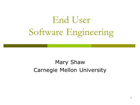 1 End User Software Engineering Mary Shaw Carnegie Mellon University.