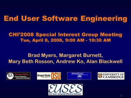 - 1 - End User Software Engineering CHI2008 Special Interest Group Meeting Tue, April 8, 2008, 9:00 AM - 10:30 AM Brad Myers, Margaret Burnett, Mary Beth.