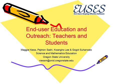 End-user Education and Outreach: Teachers and Students Maggie Niess, Pejmon Sadri, Kwangho Lee & Gogot Suharwato Science and Mathematics Education Oregon.