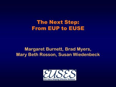 The Next Step: From EUP to EUSE Margaret Burnett, Brad Myers, Mary Beth Rosson, Susan Wiedenbeck.