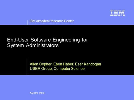 IBM Almaden Research Center April 23, 2006 End-User Software Engineering for System Administrators Allen Cypher, Eben Haber, Eser Kandogan USER Group,