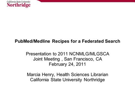 PubMed/Medline Recipes for a Federated Search Presentation to 2011 NCNMLG/MLGSCA Joint Meeting, San Francisco, CA February 24, 2011 Marcia Henry, Health.