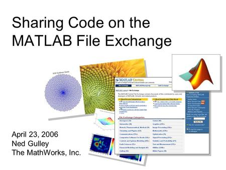 Sharing Code on the MATLAB File Exchange April 23, 2006 Ned Gulley The MathWorks, Inc.