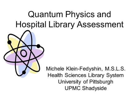 Quantum Physics and Hospital Library Assessment Michele Klein-Fedyshin, M.S.L.S. Health Sciences Library System University of Pittsburgh UPMC Shadyside.