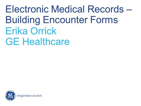 Electronic Medical Records – Building Encounter Forms Erika Orrick GE Healthcare.