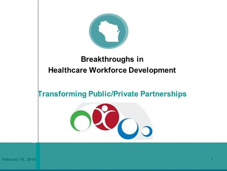 February 18, 2010 1 Breakthroughs in Healthcare Workforce Development Transforming Public/Private Partnerships.