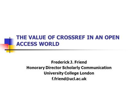 THE VALUE OF CROSSREF IN AN OPEN ACCESS WORLD Frederick J. Friend Honorary Director Scholarly Communication University College London