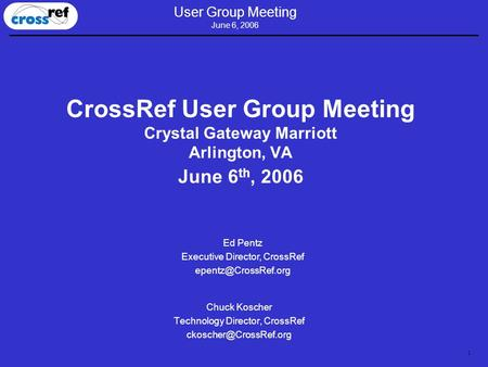 1 User Group Meeting June 6, 2006 CrossRef User Group Meeting Crystal Gateway Marriott Arlington, VA June 6 th, 2006 Chuck Koscher Technology Director,