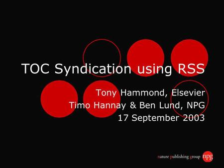 TOC Syndication using RSS Tony Hammond, Elsevier Timo Hannay & Ben Lund, NPG 17 September 2003.