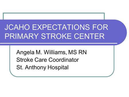 JCAHO EXPECTATIONS FOR PRIMARY STROKE CENTER Angela M. Williams, MS RN Stroke Care Coordinator St. Anthony Hospital.