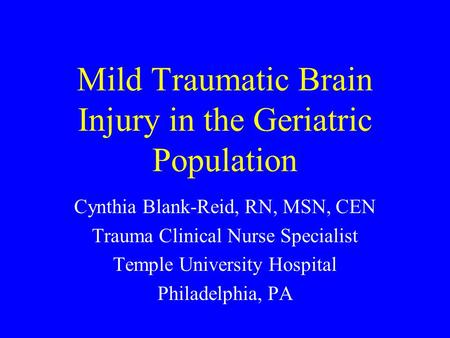 Mild Traumatic Brain Injury in the Geriatric Population Cynthia Blank-Reid, RN, MSN, CEN Trauma Clinical Nurse Specialist Temple University Hospital Philadelphia,