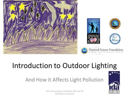 Introduction to Outdoor Lighting And How it Affects Light Pollution IDA in Partnership with NOAO, NSF and IYA Dark Skies Awareness.