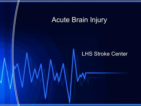Acute Brain Injury LHS Stroke Center. Objectives Understand need for stroke protocol. Review Brain Anatomy and function. Understand cerebral perfusion.